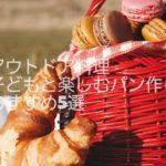 アウトドア料理で子供と楽しく作って食べれるおすすめパンレシピ5選