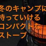 冬のキャンプにはコンパクトなストーブ!小さくても暖かいスグレもの